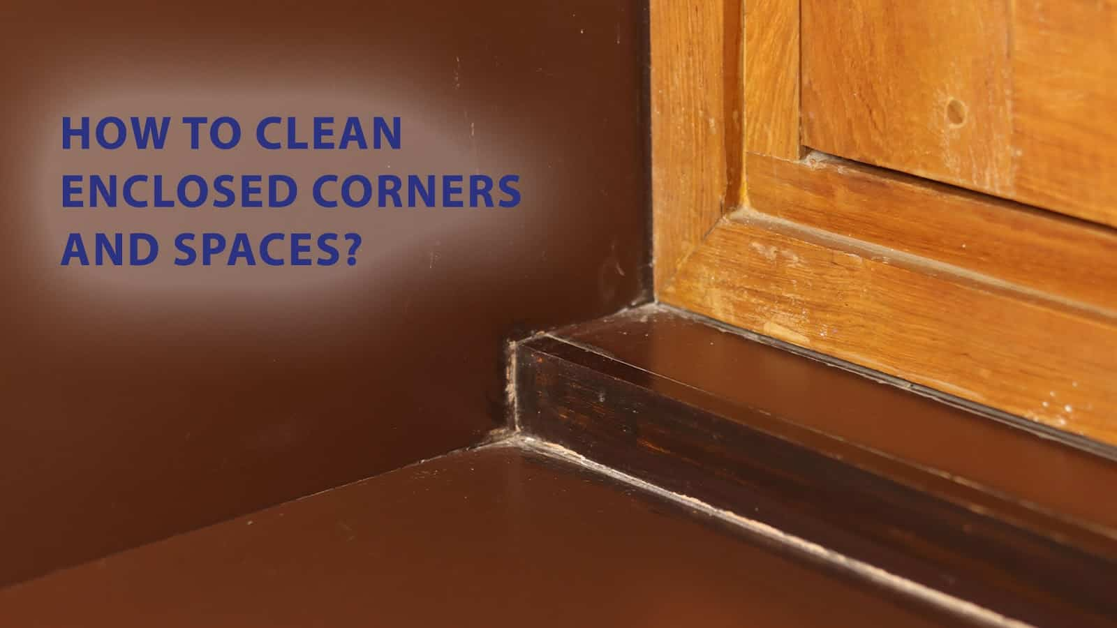 how to clean enclosed corners and spaces